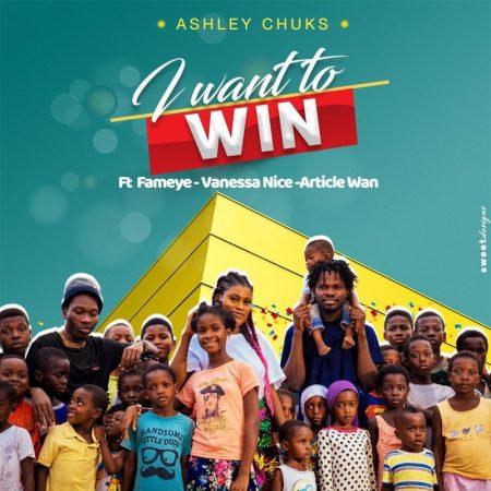 Ashley Chuks - I Want To Win (Feat. Article Wan, Fameye x Vanessa Nice)
