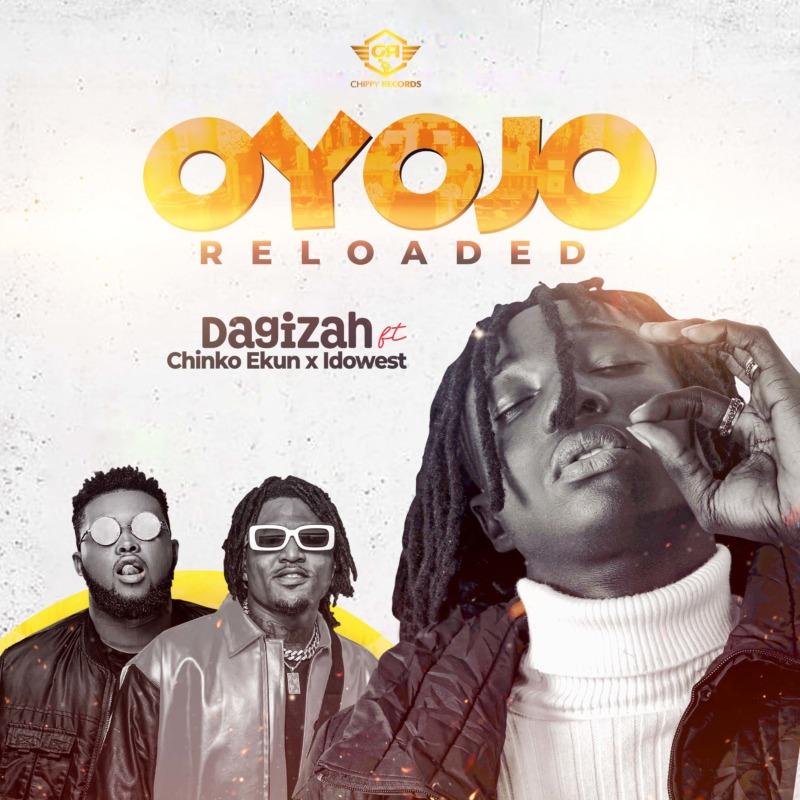 Dagizah - Oyojo Reloaded Ft Chinko Ekun & Idowest
