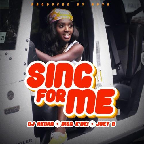 DJ Akuaa - Sing For Me (Prod. by Apya) Ft Bisa Kdei & Joey B