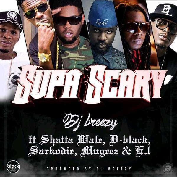Dj Breezy - Supa Scary Ft Shatta Wale & D-Black & Sarkodie & Mugeez & E.L