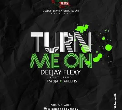 DJ Flexy - Turn Me On (Prod. Oga Jojo) Ft TM9ja & Akeens