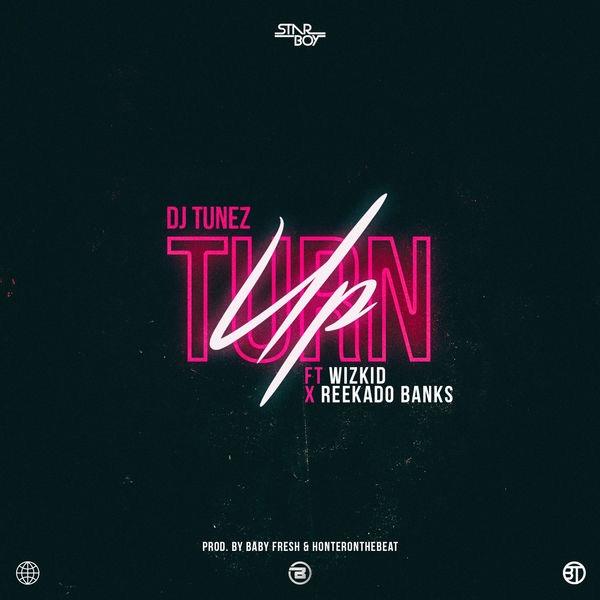 DJ Tunez - Turn Up Ft Wizkid & Reekado Banks