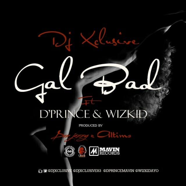 DJ Xclusive & D'Prince & Wizkid - Gal Bad (Prod. By Don Jazzy & Altims)