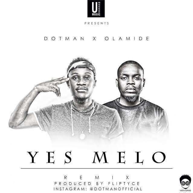 Dotman - Yes Melo (Remix) (Prod. by Fliptyce) Ft Olamide