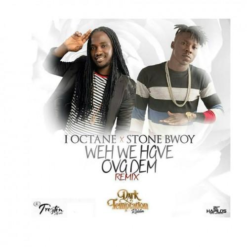 i-Octane - Weh We Have Over Dem(Remix) Ft StoneBwoy