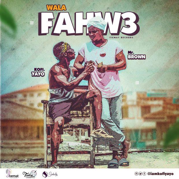 Kofi Yayo - Wala Fahwe Ft Mr Brown (Prod. by Tieku Studios)