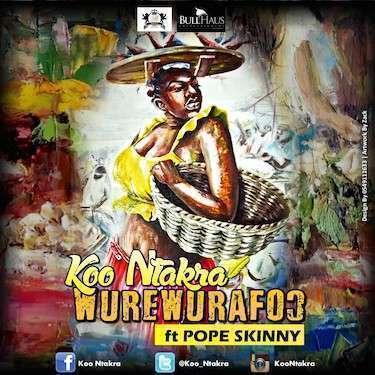 Koo Ntakra - WureWuraFo Ft Pope Skinny (Prod. by Hype Lyrix)