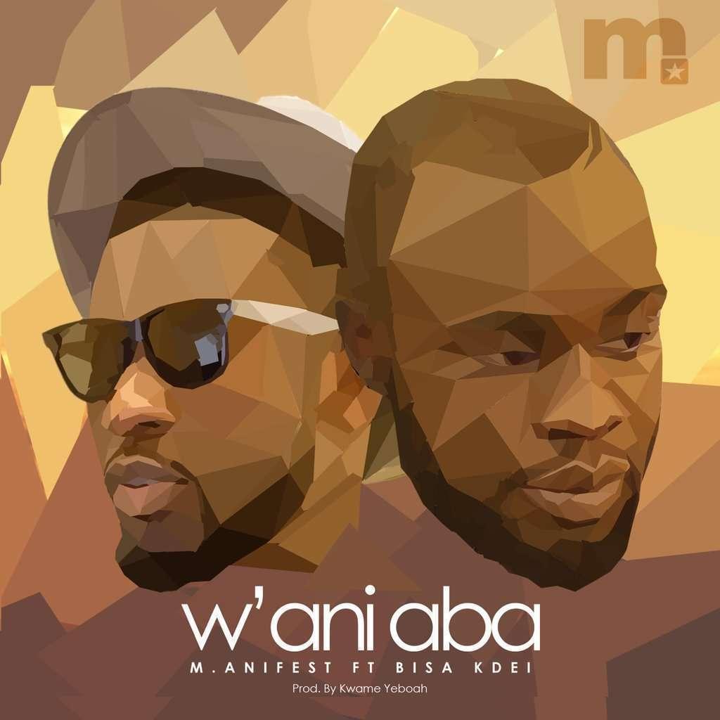 M.anifest - W'ani Aba (Prod. by Kwame Yeboah) Ft Bisa Kdei
