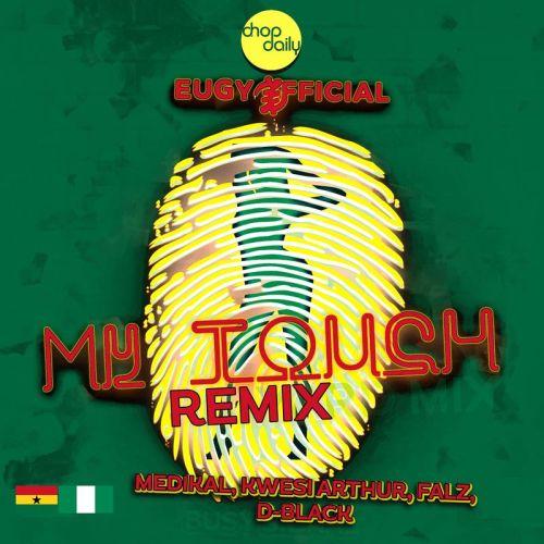 Eugy - My Touch (Remix) Ft.   Kwesi Arthur  + Medikal + Falz + D-Black  +