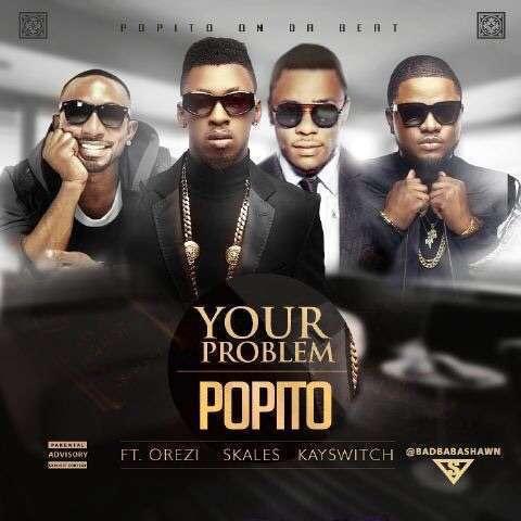 Popito - Your Problem Ft Skales & Orezi & KaySwitch