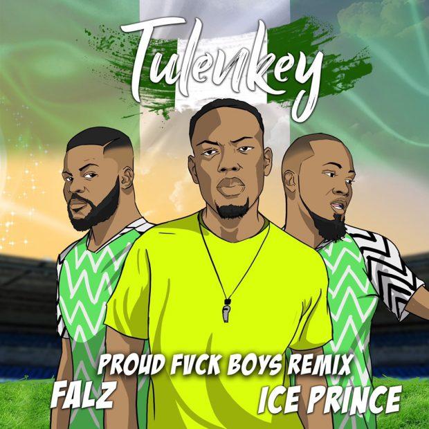 Tulenkey - Proud Fvck Boy (Naija Remix) Ft Falz & Ice Prince