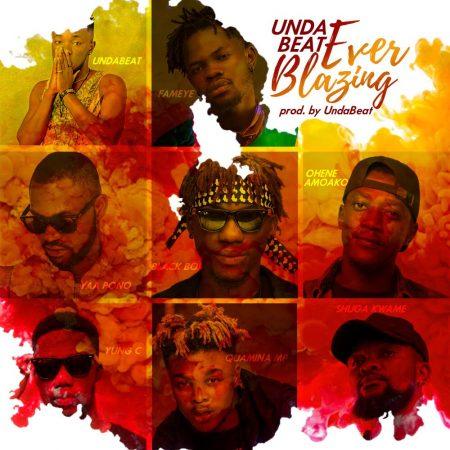 Unda Beat - Ever Blazing (feat Fameye, Yaa Pono, Quamina Mp, Shuga Kwame, Yung C, Blackboi, Ohene Amoako)