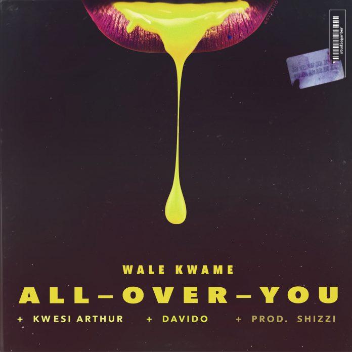 Wale Kwame & Davido & Kwesi Arthur - All Over You (Prod By Shizzi)